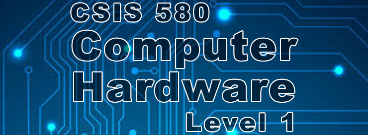 CSIS 580 Computer Hardware - Level 1